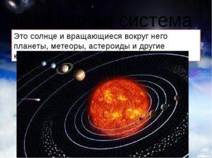 Солнечная система Это солнце и вращающиеся вокруг него планеты, метеоры, асте