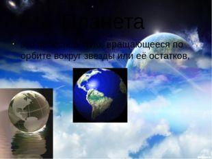 Планета это небесное тело, вращающееся по орбите вокруг звезды или её остатков,