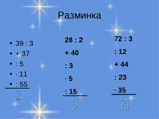 Разминка 39 : 3 + 37 : 5 ∙ 11 : 55 28 : 2 + 40 : 3 ∙ 5 : 15 72 : 3 : 12 + 44