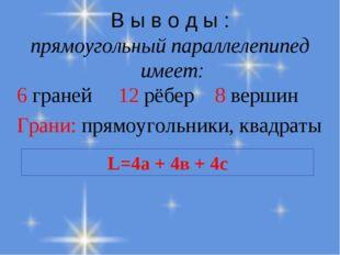 В ы в о д ы : прямоугольный параллелепипед имеет: 6 граней 12 рёбер 8 вершин