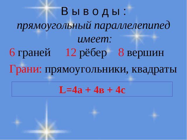 В ы в о д ы : прямоугольный параллелепипед имеет: 6 граней 12 рёбер 8 вершин...