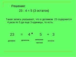 Решение: 23 : 4 = 5 (3 остаток)  Такая запись указывает, что в делимом