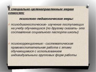 К специально-целенаправленным мерам относят: психолого-педагогические меры: п