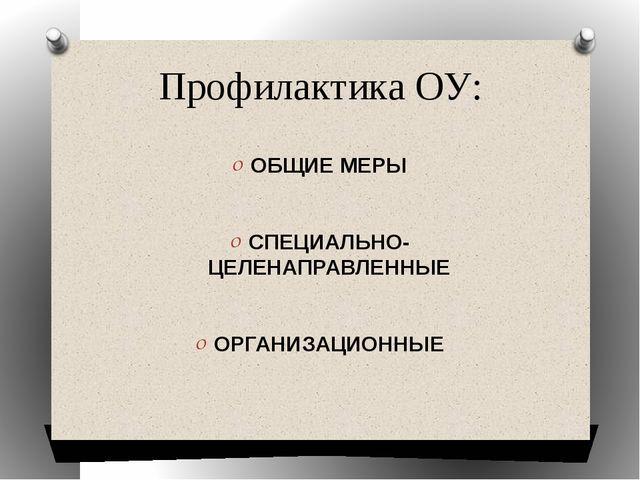 Профилактика ОУ: ОБЩИЕ МЕРЫ СПЕЦИАЛЬНО-ЦЕЛЕНАПРАВЛЕННЫЕ ОРГАНИЗАЦИОННЫЕ