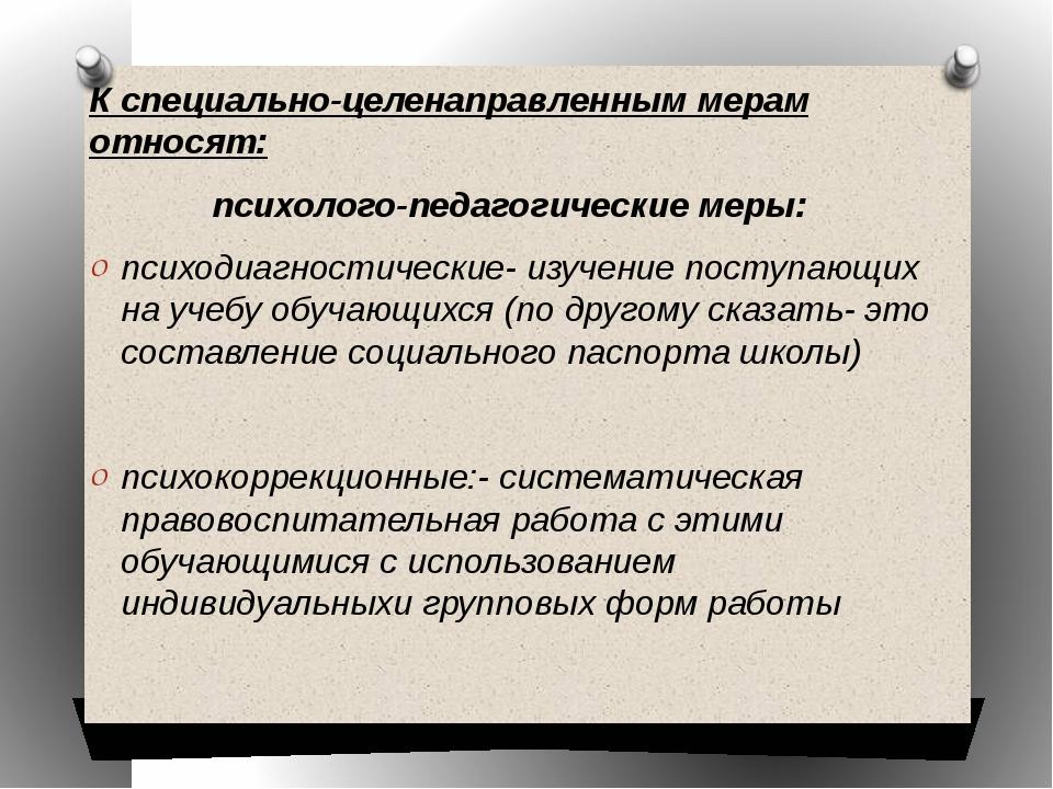 К специально-целенаправленным мерам относят: психолого-педагогические меры: п...