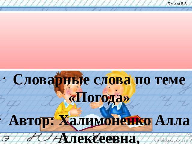Словарные слова по теме «Погода» Автор: Халимоненко Алла Алексеевна, учитель...