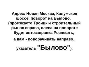 Адрес: Новая Москва, Калужское шоссе, поворот на Былово, (проезжаете Троицк и