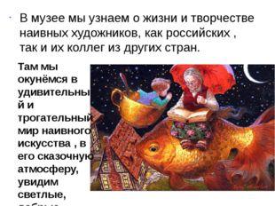 В музее мы узнаем о жизни и творчестве наивных художников, как российских , т