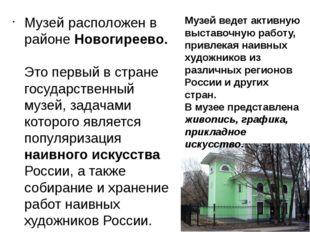 Музей расположен в районе Новогиреево. Это первый в стране государственный му