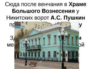 Сюда после венчания в Храме Большого Вознесения у Никитских ворот А.С. Пушкин