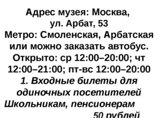 Адрес музея: Москва, ул. Арбат, 53 Метро: Смоленская, Арбатская или можно зак
