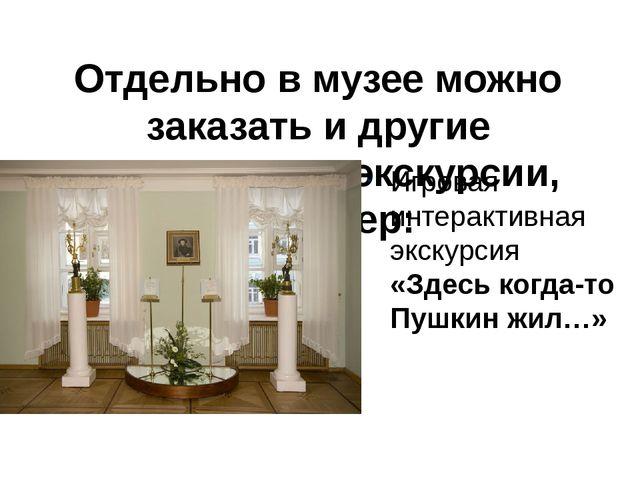 Отдельно в музее можно заказать и другие тематические экскурсии, например: Иг...