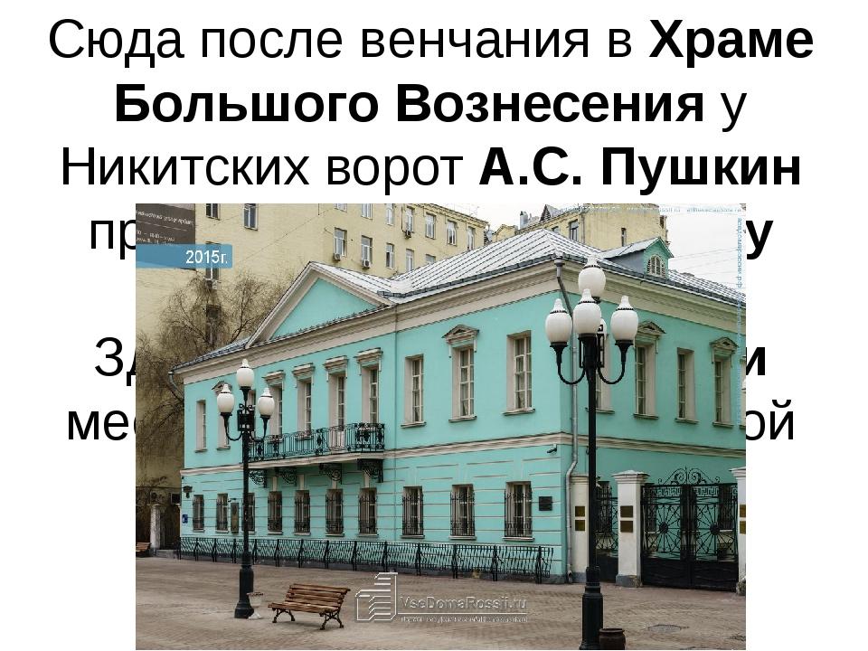 Сюда после венчания в Храме Большого Вознесения у Никитских ворот А.С. Пушкин...