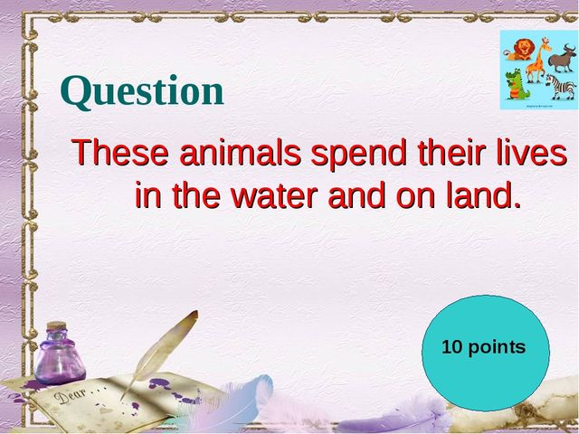 Question These animals spend their lives in the water and on land.  10 points