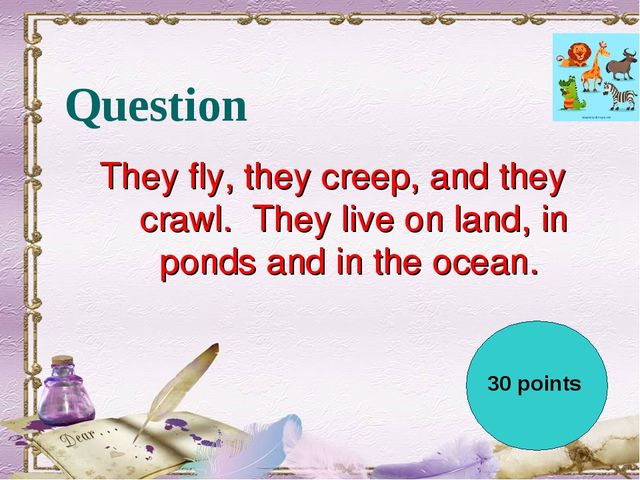 Question They fly, they creep, and they crawl.  They live on land, in ponds a...
