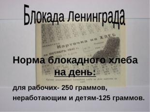 Норма блокадного хлеба на день: для рабочих- 250 граммов, неработающим и детя