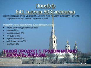 Погибло 641 тысяча 803 человека Ленинградцы хлеб уважают. До сих пор помнят б