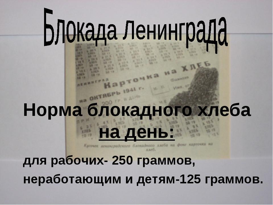 Норма блокадного хлеба на день: для рабочих- 250 граммов, неработающим и детя...