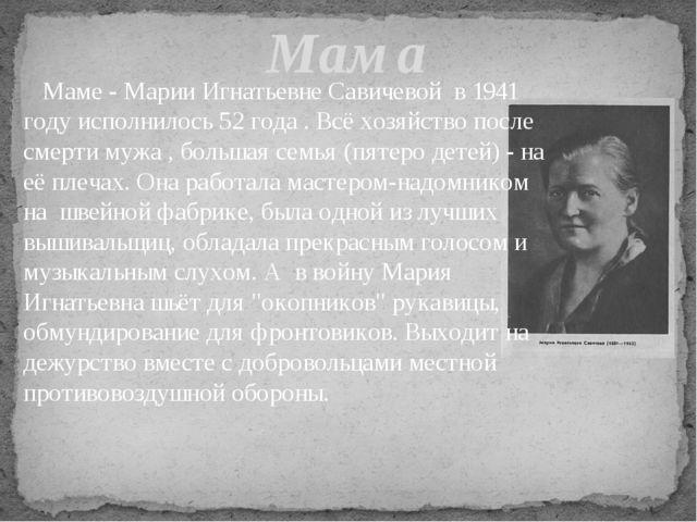 Маме - Марии Игнатьевне Савичевой в 1941 году исполнилось 52 года . Всё хозя...