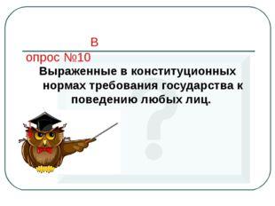 Вопрос №10 Выраженные в конституционных нормах требования государства к повед