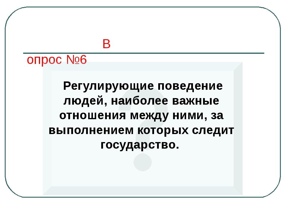 Вопрос №6 Регулирующие поведение людей, наиболее важные отношения между ними,...