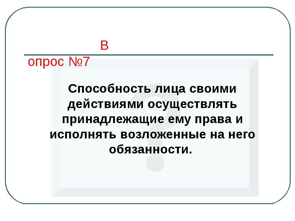 Вопрос №7 Способность лица своими действиями осуществлять принадлежащие ему п...