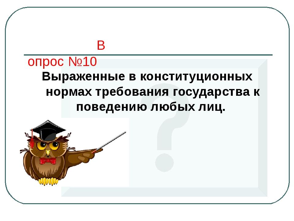 Вопрос №10 Выраженные в конституционных нормах требования государства к повед...