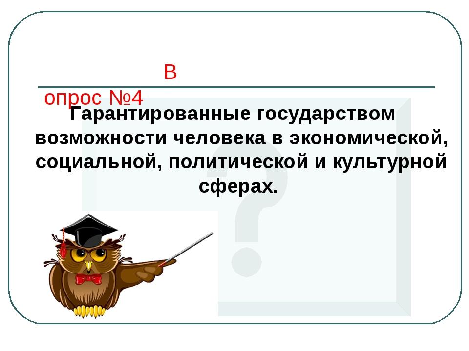 Вопрос №4 Гарантированные государством возможности человека в экономической,...