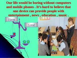 Our life would be boring without computers and mobile phones . It's hard to b