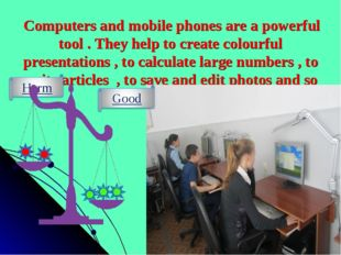 Computers and mobile phones are a powerful tool . They help to create colour