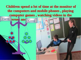 Children spend a lot of time at the monitor of the computers and mobile phon