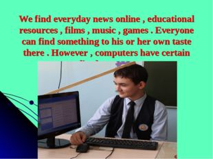 We find everyday news online , educational resources , films , music , games