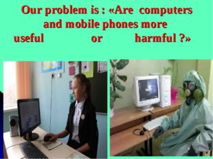 Our problem is : «Are computers and mobile phones more useful or harmful ?» А