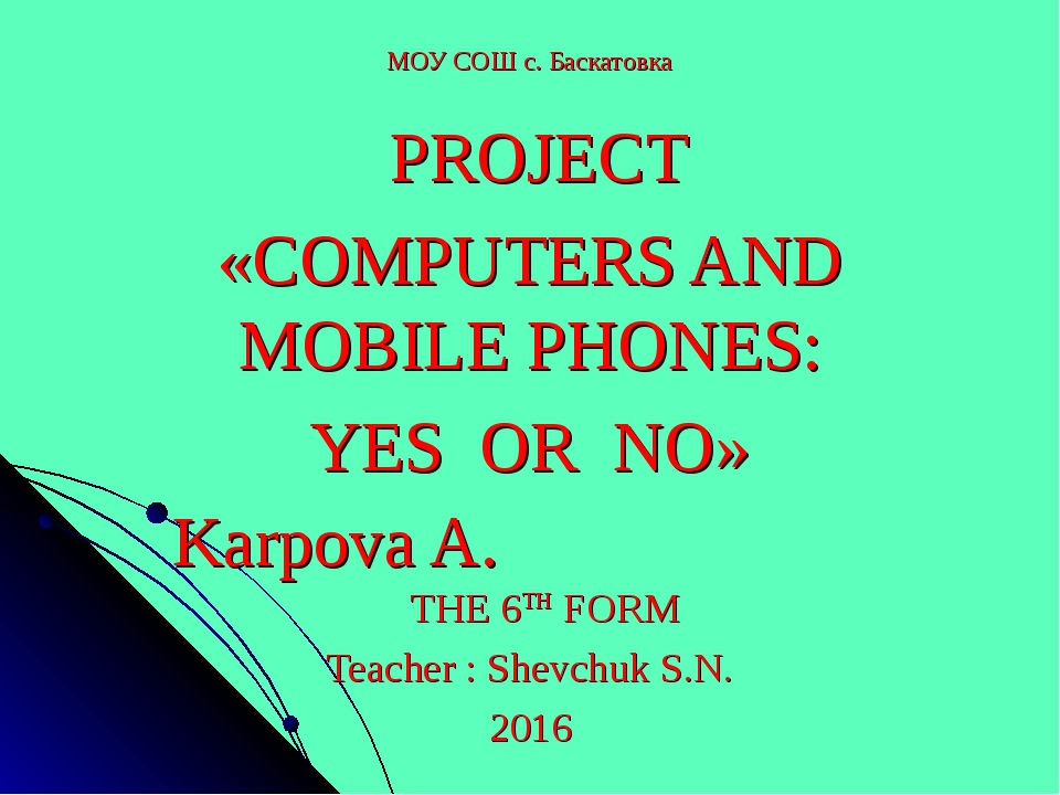 МОУ СОШ с. Баскатовка PROJECT «COMPUTERS AND MOBILE PHONES: YES OR NO» Karpov...