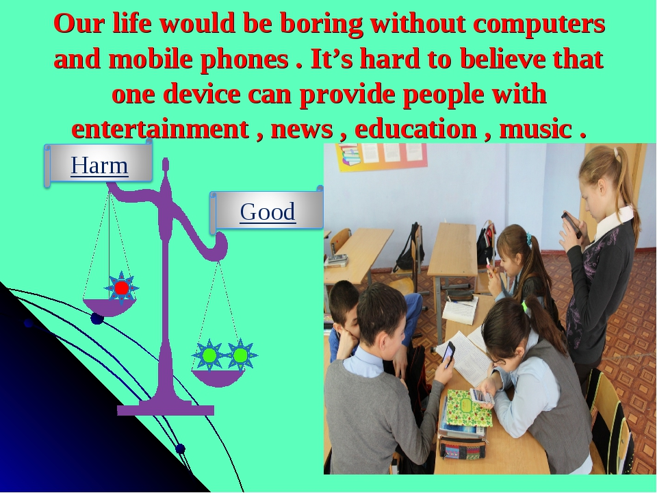 Our life would be boring without computers and mobile phones . It's hard to b...