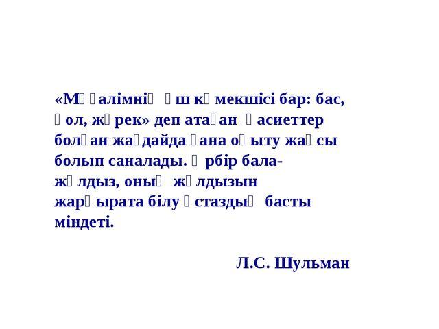 «Мұғалімнің үш көмекшісі бар: бас, қол, жүрек» деп атаған қасиеттер болған жа...