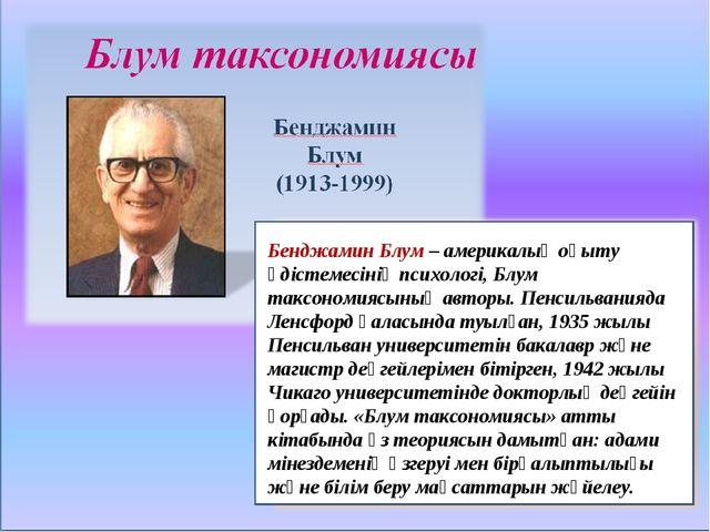 Бенджамин Блум– америкалық оқыту әдістемесінің психологі, Блум таксономиясын...