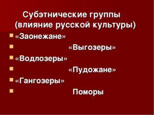 Субэтнические группы (влияние русской культуры) «Заонежане» «Выгозеры» «Водл