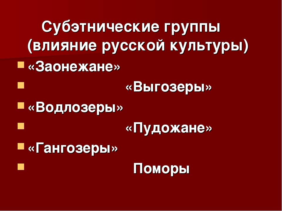 Субэтнические группы (влияние русской культуры) «Заонежане» «Выгозеры» «Водл...
