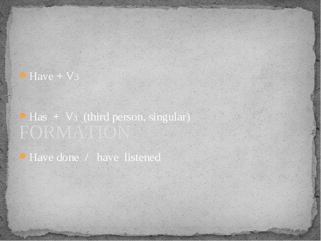 Have + V3 Has + V3 (third person, singular) Have done / have listened FORMATION