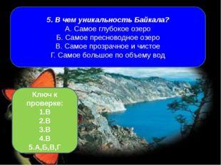 5. В чем уникальность Байкала? А. Самое глубокое озеро Б. Самое пресноводное