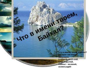 Что в имени твоем, Байкал? Что в имени твоем, Байкал? Загадки там веков минув