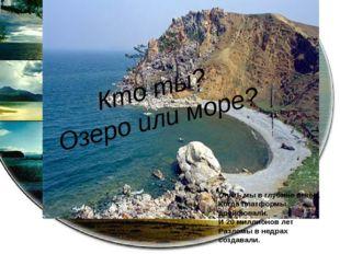 Кто ты? Озеро или море? Опять мы в глубине веков, Когда платформы дрейфовали