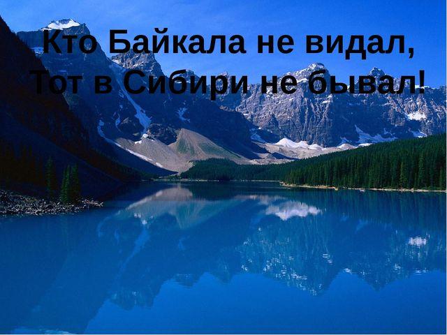 Кто Байкала не видал, Тот в Сибири не бывал!