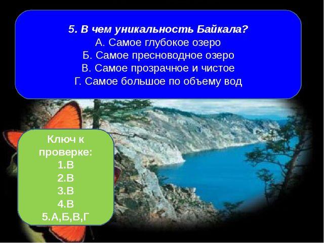 5. В чем уникальность Байкала? А. Самое глубокое озеро Б. Самое пресноводное...