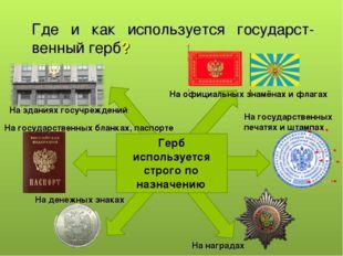 Где и как используется государст-венный герб? Герб используется строго по наз