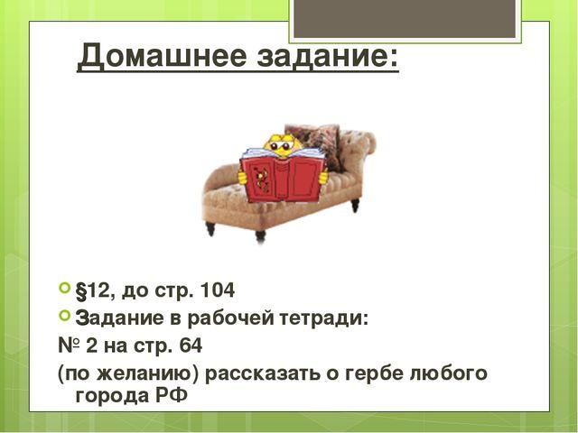 Домашнее задание: §12, до стр. 104 Задание в рабочей тетради: № 2 на стр. 64...