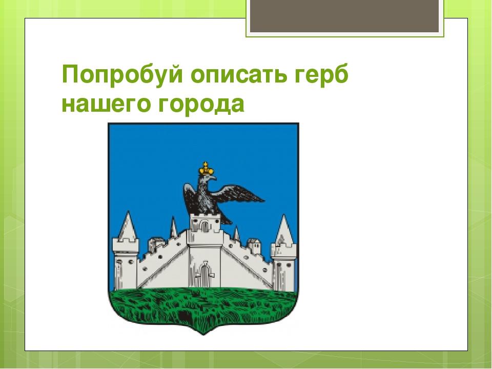 Попробуй описать герб нашего города