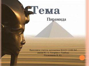 Пирамида Тема Выполнила учитель математики МАОУ СОШ №5 имени Ю. А. Гагарина г