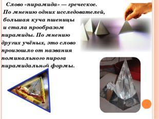 Слово «пирамида» — греческое. По мнению одних исследователей, большая куча п